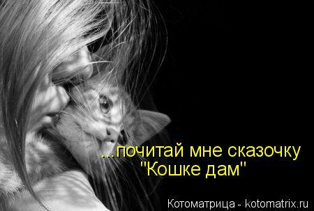"Котоматрица: ...почитай мне сказочку ""Кошке дам"""