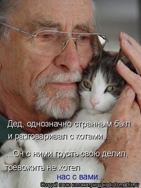 Котоматрица: Дед, однозначно странным был и разговаривал с котами... ...Он с ними грусть свою делил, тревожить не хотел нас с вами...