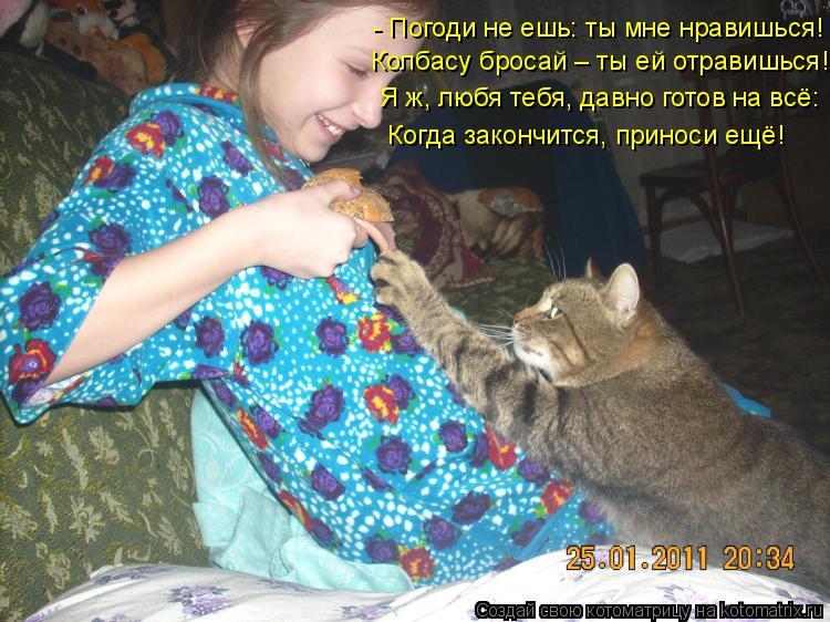 Котоматрица: - Погоди не ешь: ты мне нравишься! Колбасу бросай – ты ей отравишься! Я ж, любя тебя, давно готов на всё: Когда закончится, приноси ещё!