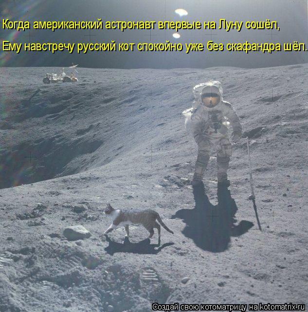 Котоматрица: Когда американский астронавт впервые на Луну сошёл, Ему навстречу русский кот спокойно уже без скафандра шёл....