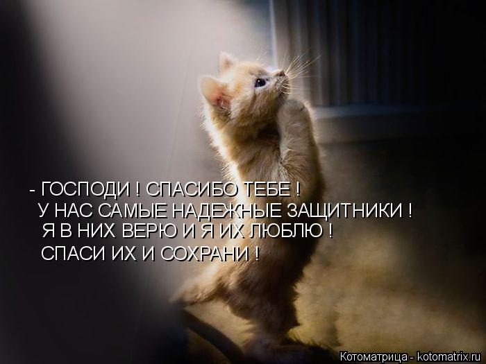 Котоматрица: - ГОСПОДИ ! СПАСИБО ТЕБЕ ! У НАС САМЫЕ НАДЕЖНЫЕ ЗАЩИТНИКИ ! Я В НИХ ВЕРЮ И Я ИХ ЛЮБЛЮ ! СПАСИ ИХ И СОХРАНИ !