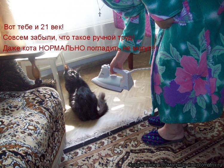 Котоматрица: Вот тебе и 21 век! Совсем забыли, что такое ручной труд! Даже кота НОРМАЛЬНО погладить не могут!!!