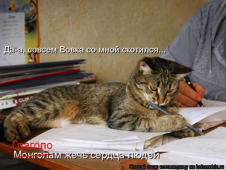 Котоматрица: Монголам жечь сердца людей _______ Да-а, совсем Вовка со мной скотился... Глаголо