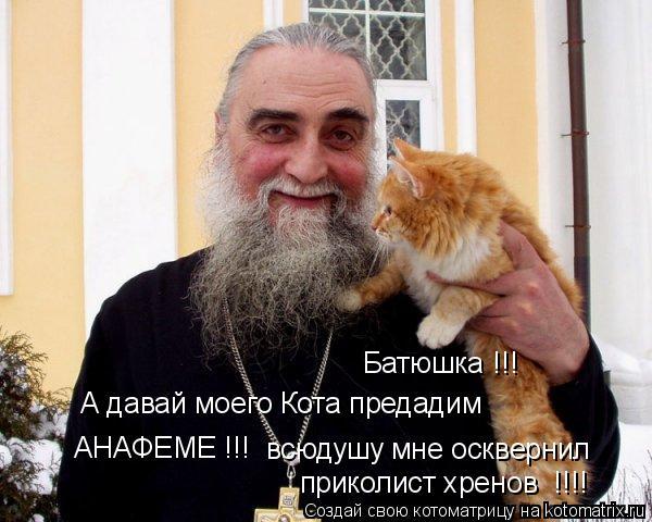 Котоматрица: Батюшка !!! А давай моего Кота предадим  АНАФЕМЕ !!! всюдушу мне осквернил приколист хренов  !!!!