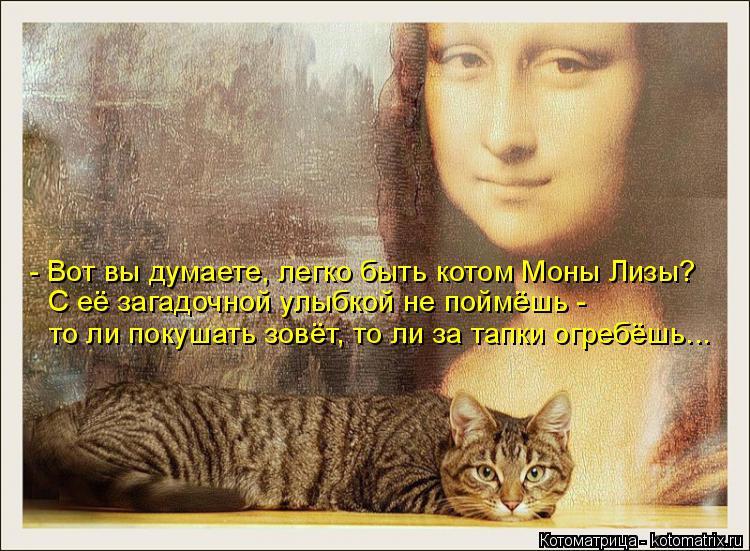 Котоматрица: - Вот вы думаете, легко быть котом Моны Лизы? С её загадочной улыбкой не поймёшь -  то ли покушать зовёт, то ли за тапки огребёшь...