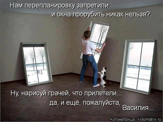 Котоматрица: Нам перепланировку запретили и окна прорубить никак нельзя? Ну, нарисуй грачей, что прилетели... да, и ещё, пожалуйста,  Василия...
