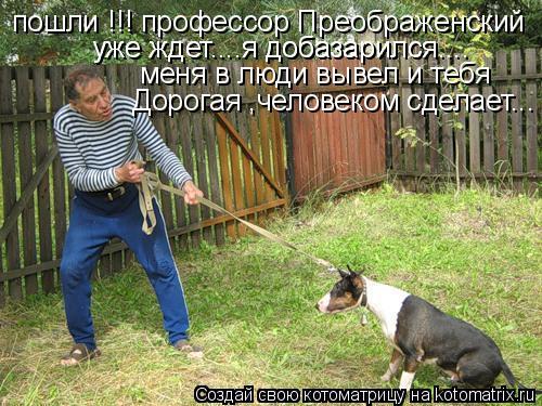 Котоматрица: пошли !!! профессор Преображенский  уже ждет....я добазарился.... меня в люди вывел и тебя уже ждет....я добазарился.... Дорогая ,человеком сделает