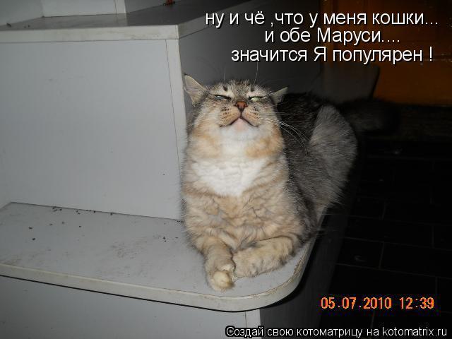 Котоматрица: ну и чё ,что у меня кошки... и обе Маруси.... значится Я популярен !