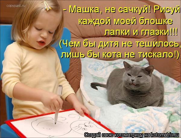 Котоматрица: - Машка, не сачкуй! Рисуй каждой моей блошке лапки и глазки!!! (Чем бы дитя не тешилось, лишь бы кота не тискало!)