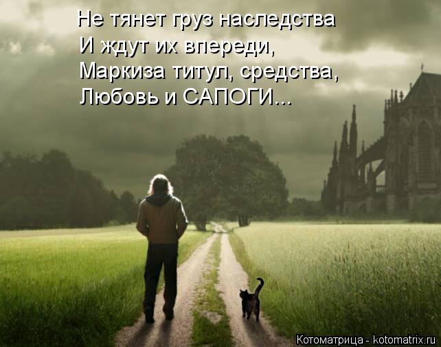 Котоматрица: Не тянет груз наследства И ждут их впереди, Любовь и САПОГИ... Маркиза титул, средства,