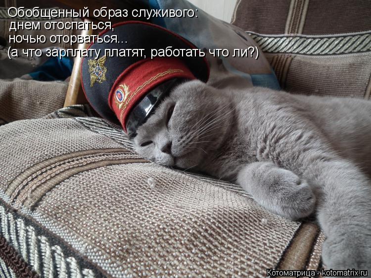 Котоматрица: Обобщенный образ служивого: днем отоспаться, ночью оторваться... (а что зарплату платят, работать что ли?)