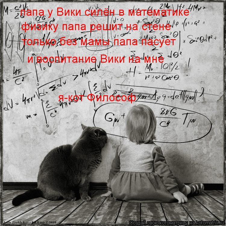 Котоматрица: папа у Вики силён в математике физику папа решит на стене только без мамы папа пасует и воспитание Вики на мне я-кот Философ