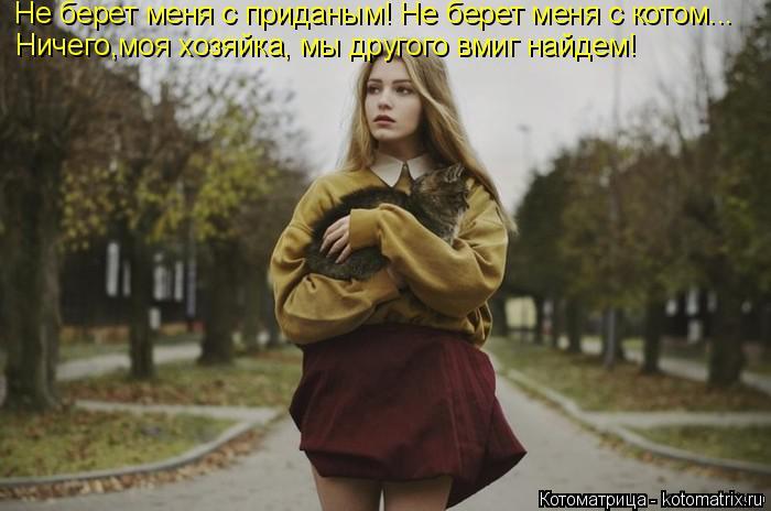 Котоматрица: Не берет меня с приданым! Не берет меня с котом... Ничего,моя хозяйка, мы другого вмиг найдем!