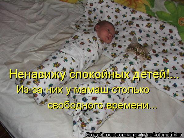 Котоматрица: Ненавижу спокойных детей!... Из-за них у мамаш столько свободного времени...