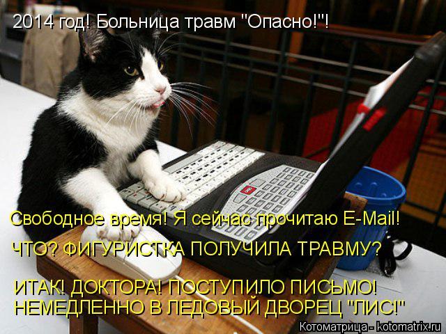 """Котоматрица: 2014 год! Больница травм """"Опасно!""""! Свободное время! Я сейчас прочитаю E-Mail! ЧТО? ФИГУРИСТКА ПОЛУЧИЛА ТРАВМУ? ИТАК! ДОКТОРА! ПОСТУПИЛО ПИСЬМО! НЕМ"""