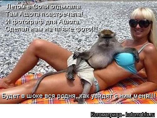 Котоматрица: Будет в шоке вся родня, как увидят с ним меня!!! Летом в Сочи отдыхала. Там Ашота повстречала! И фотограф для Ашота Сделал нам на пляже фото!!!