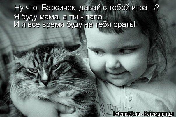 Котоматрица: Ну что, Барсичек, давай с тобой играть? Я буду мама, а ты - папа... И я все время буду на тебя орать!