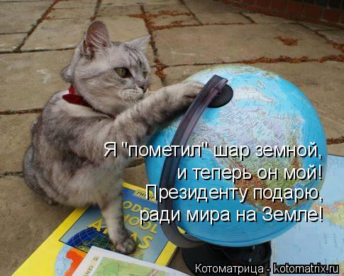 """Котоматрица: Я """"пометил"""" шар земной, и теперь он мой! Президенту подарю,  ради мира на Земле!"""