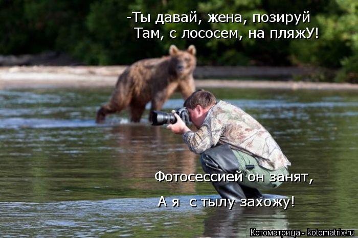 Котоматрица: -Ты давай, жена, позируй  Там, с лососем, на пляжУ! Фотосессией он занят, А я  с тылу захожу!