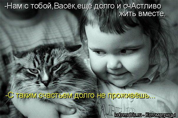 Котоматрица: -Нам с тобой,Васёк,ещё долго и счАстливо жить вместе. -С таким счастьем долго не проживёшь...
