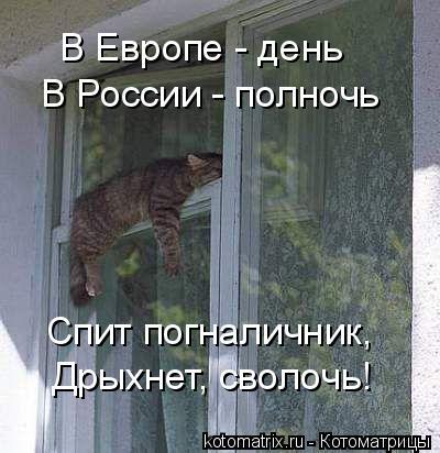 Котоматрица: В Европе - день В России - полночь Спит погналичник, Дрыхнет, сволочь!