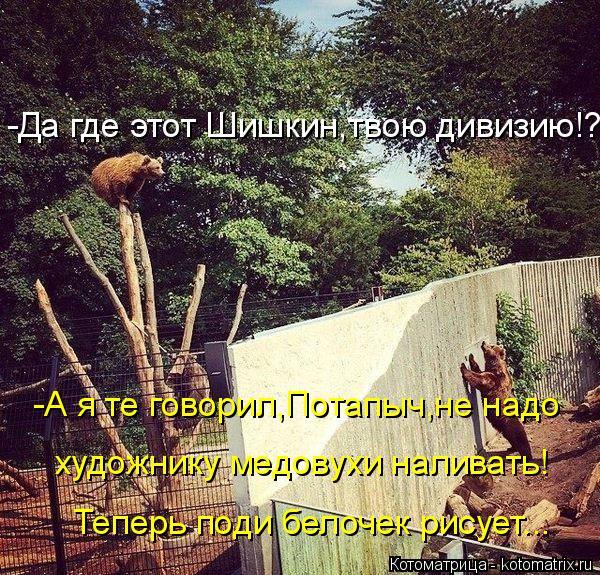 Котоматрица: -Да где этот Шишкин,твою дивизию!? -А я те говорил,Потапыч,не надо художнику медовухи наливать! Теперь поди белочек рисует...