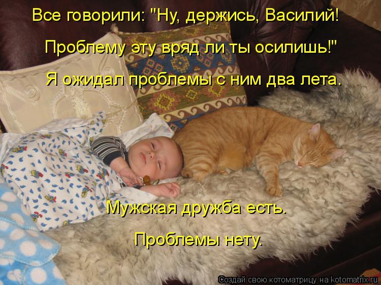 """Котоматрица: Все говорили: """"Ну, держись, Василий! Проблему эту вряд ли ты осилишь!"""" Я ожидал проблемы с ним два лета. Мужская дружба есть. Проблемы нету."""
