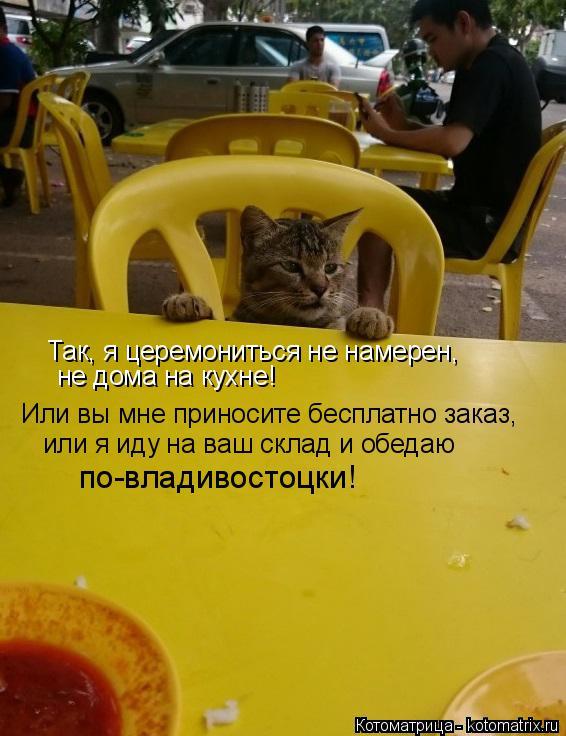 Котоматрица: Так, я церемониться не намерен, не дома на кухне! Или вы мне приносите бесплатно заказ, или я иду на ваш склад и обедаю по-владивостоцки!