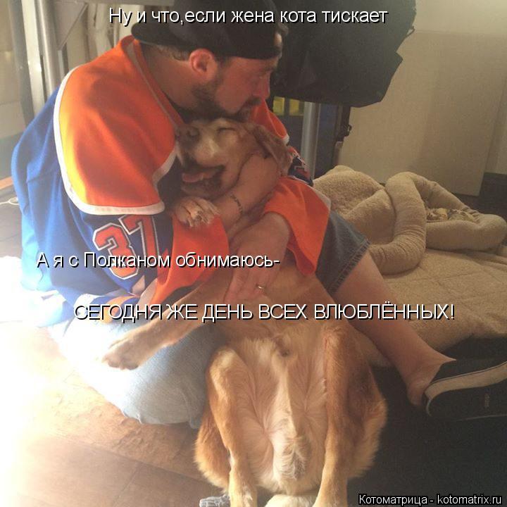 Котоматрица: Ну и что,если жена кота тискает А я с Полканом обнимаюсь- СЕГОДНЯ ЖЕ ДЕНЬ ВСЕХ ВЛЮБЛЁННЫХ!