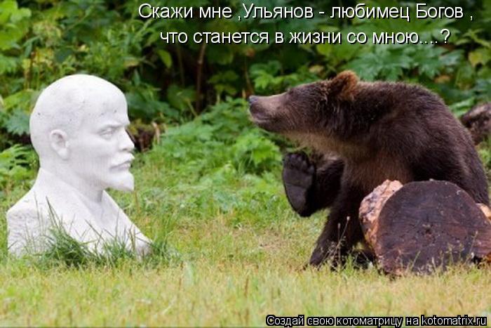 Котоматрица: Скажи мне ,Ульянов - любимец Богов , что станется в жизни со мною....?