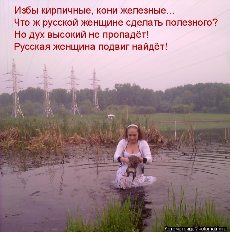 Котоматрица: Избы кирпичные, кони железные... Что ж русской женщине сделать полезного? Но дух высокий не пропадёт! Русская женщина подвиг найдёт!