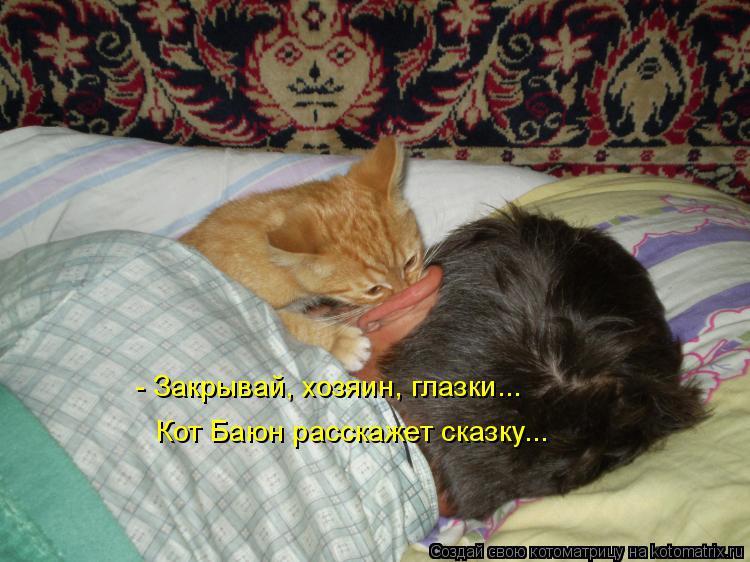 Котоматрица: - Закрывай, хозяин, глазки... Кот Баюн расскажет сказку...