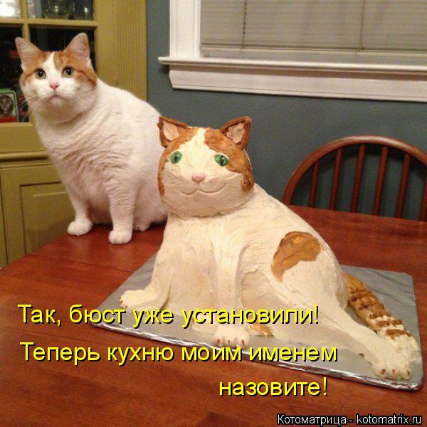 Котоматрица: Так, бюст уже установили! Теперь кухню моим именем  назовите!