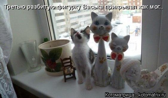 Котоматрица: Третью разбитую фигурку Васька прикрывал как мог..