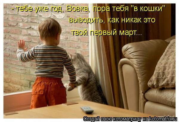 """Котоматрица: - тебе уже год, Вовка, пора тебя """"в кошки"""" выводить, как никак это твой первый март..."""