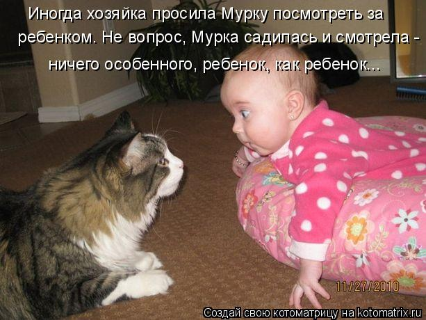 Котоматрица: ребенком. Не вопрос, Мурка садилась и смотрела - Иногда хозяйка просила Мурку посмотреть за ничего особенного, ребенок, как ребенок...