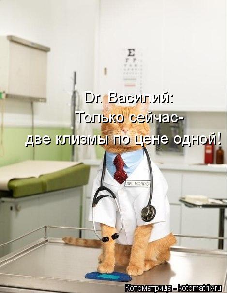 Котоматрица: Dr. Василий:  Только сейчас- две клизмы по цене одной!