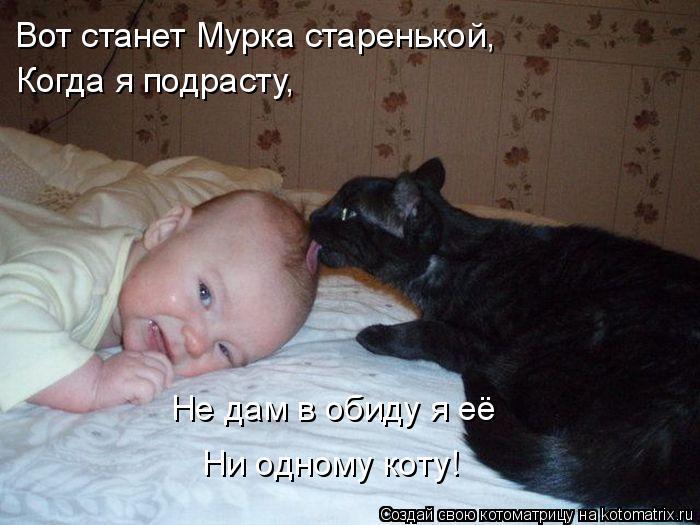 Котоматрица: Вот станет Мурка старенькой,  Когда я подрасту,  Не дам в обиду я её Ни одному коту!