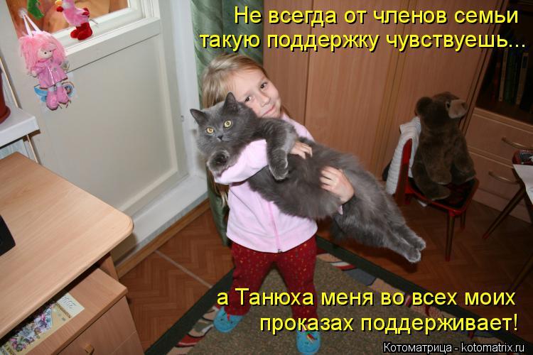 Котоматрица: проказах поддерживает! а Танюха меня во всех моих Не всегда от членов семьи такую поддержку чувствуешь...