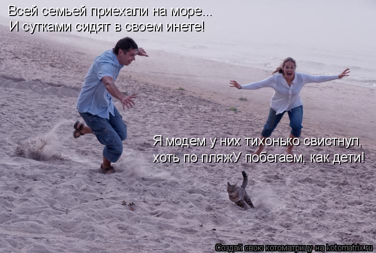 Котоматрица: Всей семьей приехали на море... И сутками сидят в своем инете! Я модем у них тихонько свистнул,  хоть по пляжУ побегаем, как дети!