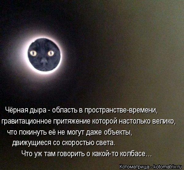Котоматрица: Чёрная дыра - область в пространстве-времени,  гравитационное притяжение которой настолько велико,  что покинуть её не могут даже объекты,