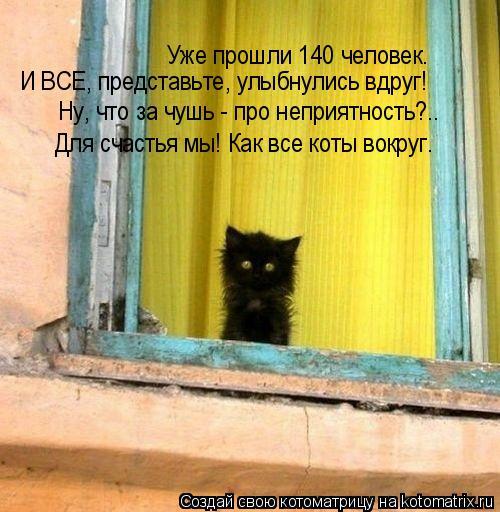Котоматрица: Уже прошли 140 человек. И ВСЕ, представьте, улыбнулись вдруг! Ну, что за чушь - про неприятность?.. Для счастья мы! Как все коты вокруг.