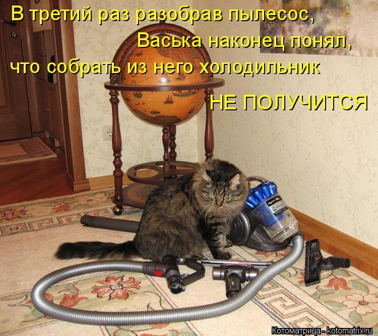Котоматрица: В третий раз разобрав пылесос, Васька наконец понял, что собрать из него холодильник НЕ ПОЛУЧИТСЯ