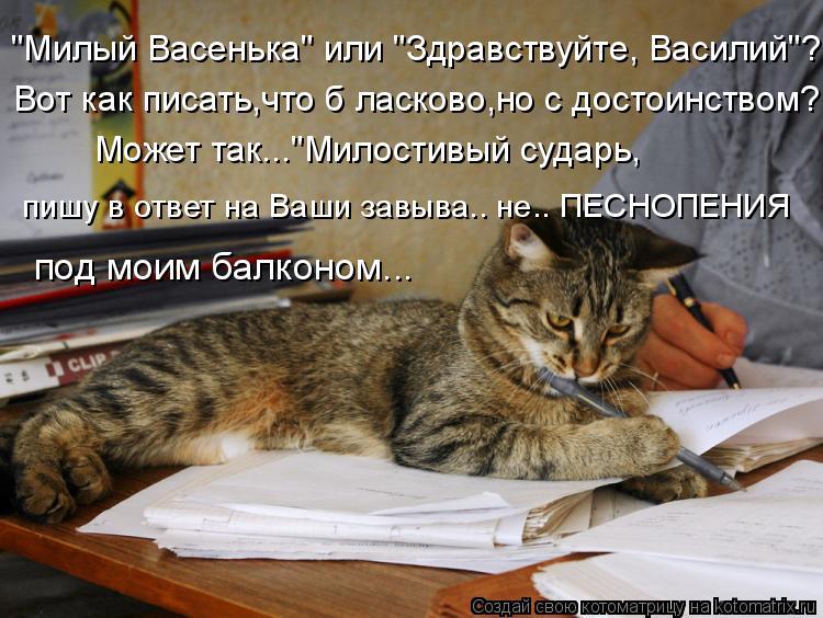 """Котоматрица: """"Милый Васенька"""" или """"Здравствуйте, Василий""""? Может так...""""Милостивый сударь, пишу в ответ на Ваши завыва.. не.. ПЕСНОПЕНИЯ под моим балконом... В"""