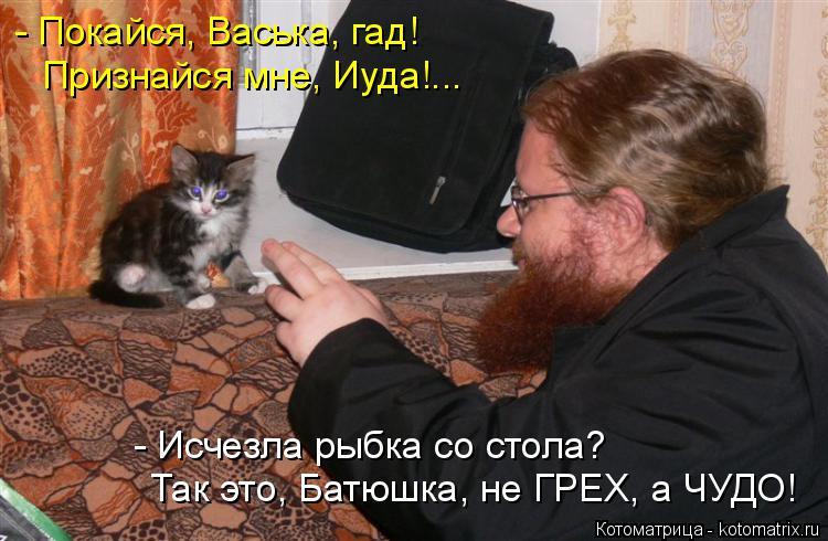 Котоматрица: - Покайся, Васька, гад! Признайся мне, Иуда!... Так это, Батюшка, не ГРЕХ, а ЧУДО! - Исчезла рыбка со стола?