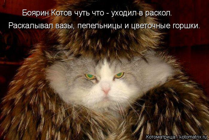 Котоматрица: Боярин Котов чуть что - уходил в раскол. Раскалывал вазы, пепельницы и цветочные горшки.