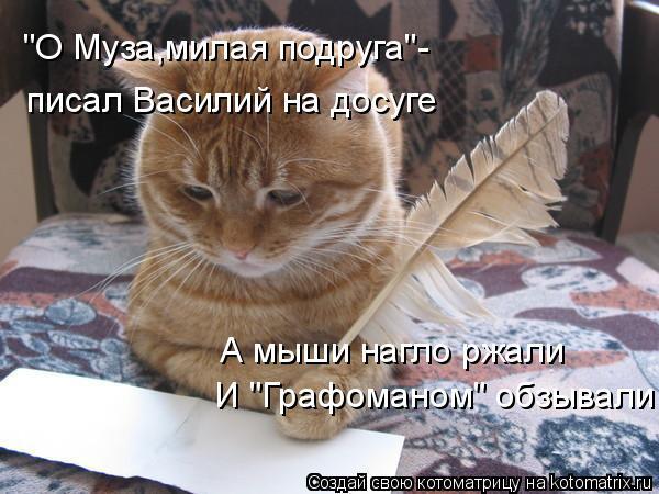 """Котоматрица: """"О Муза,милая подруга""""- писал Василий на досуге И """"Графоманом"""" обзывали! А мыши нагло ржали"""