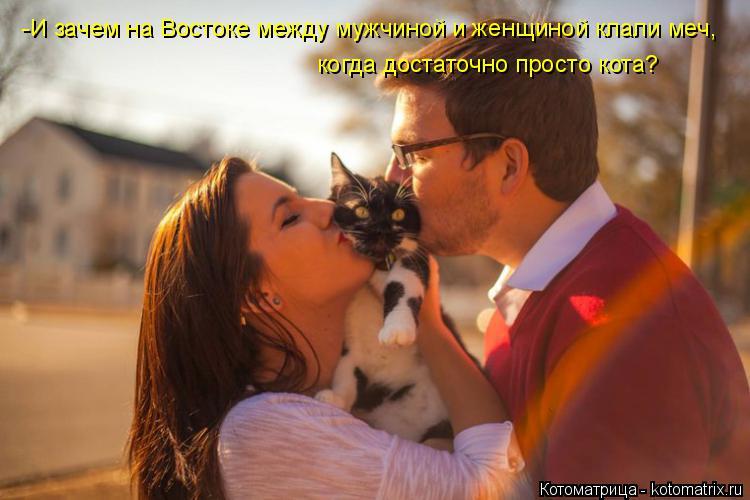 Котоматрица: -И зачем на Востоке между мужчиной и женщиной клали меч, когда достаточно просто кота?