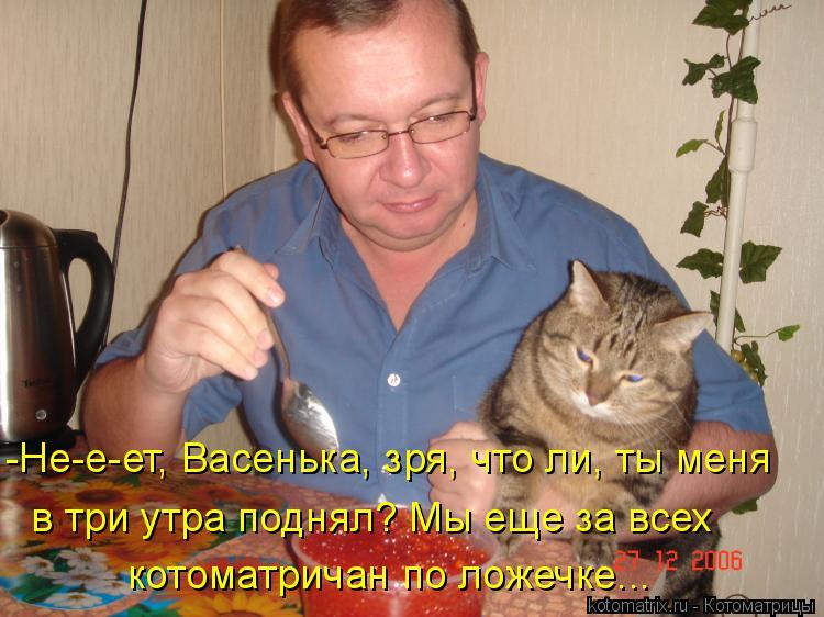 Котоматрица: -Не-е-ет, Васенька, зря, что ли, ты меня в три утра поднял? Мы еще за всех  котоматричан по ложечке...