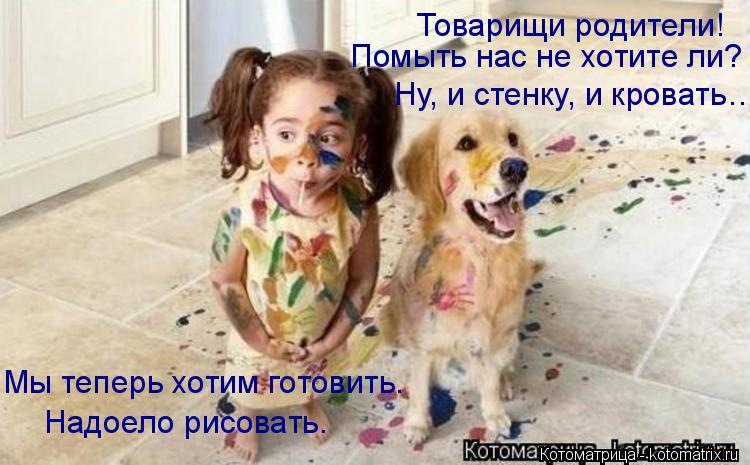 Котоматрица: Товарищи родители!  Помыть нас не хотите ли? Ну, и стенку, и кровать… Мы теперь хотим готовить. Надоело рисовать.